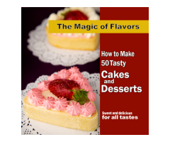 The Magic of Flavors – How to Make 50 Tasty Cakes & Desserts